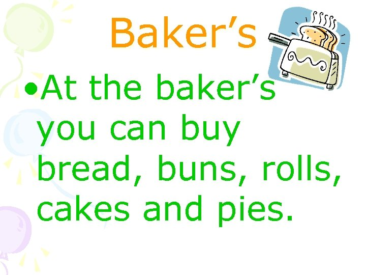 Baker's • At the baker's you can buy bread, buns, rolls, cakes and pies.
