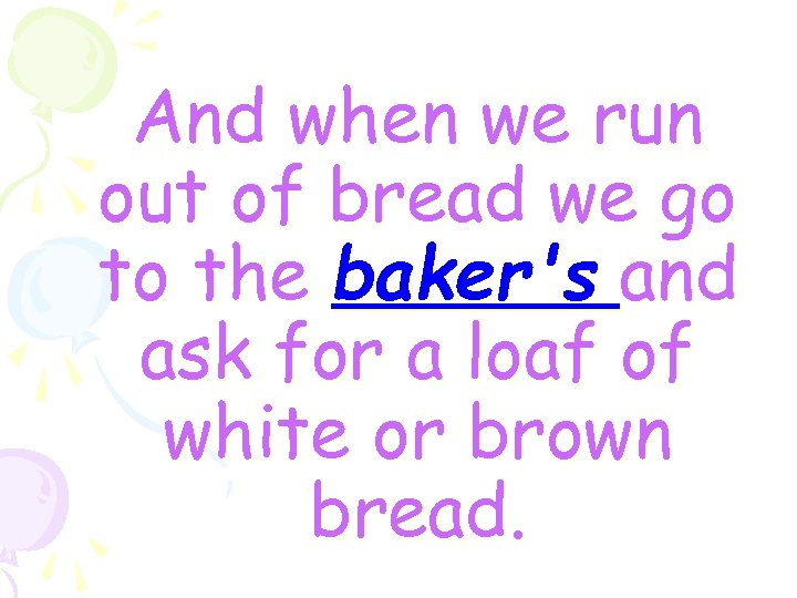 And when we run out of bread we go to the baker's and ask
