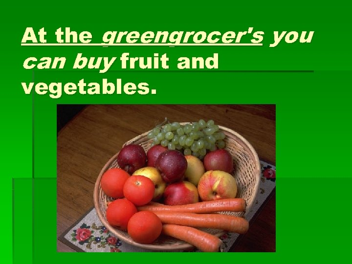 At the greengrocer's you can buy fruit and vegetables.