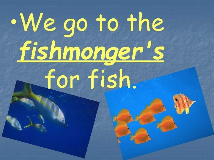 • We go to the fishmonger's for fish.