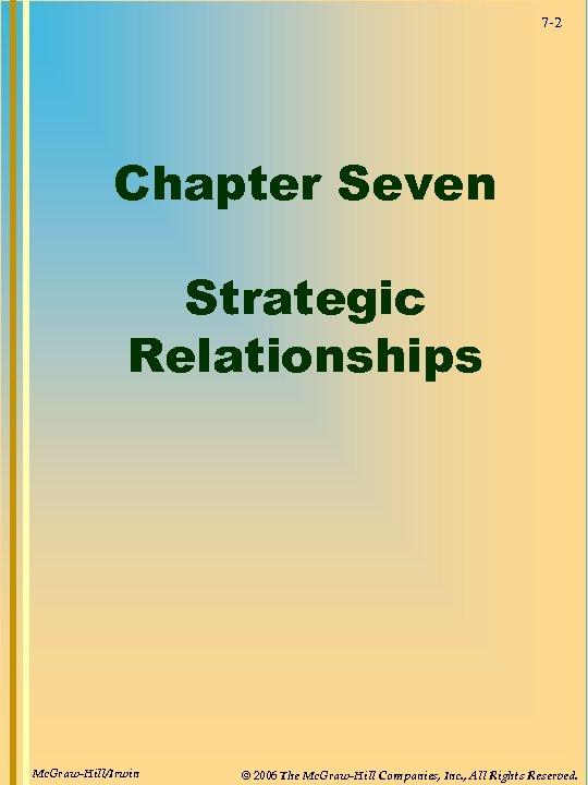 7 -2 Chapter Seven Strategic Relationships Mc. Graw-Hill/Irwin © 2006 The Mc. Graw-Hill Companies,