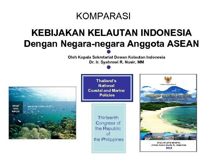 KOMPARASI KEBIJAKAN KELAUTAN INDONESIA Dengan Negara-negara Anggota ASEAN Oleh Kepala Sekretariat Dewan Kelautan Indonesia