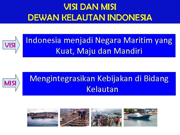 VISI DAN MISI DEWAN KELAUTAN INDONESIA VISI Indonesia menjadi Negara Maritim yang Kuat, Maju