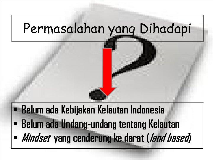 Permasalahan yang Dihadapi • Belum ada Kebijakan Kelautan Indonesia • Belum ada Undang-undang tentang