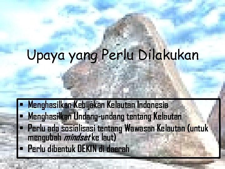 Upaya yang Perlu Dilakukan • Menghasilkan Kebijakan Kelautan Indonesia • Menghasilkan Undang-undang tentang Kelautan