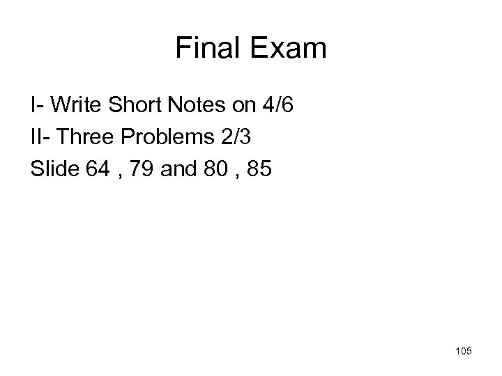 Final Exam I- Write Short Notes on 4/6 II- Three Problems 2/3 Slide 64