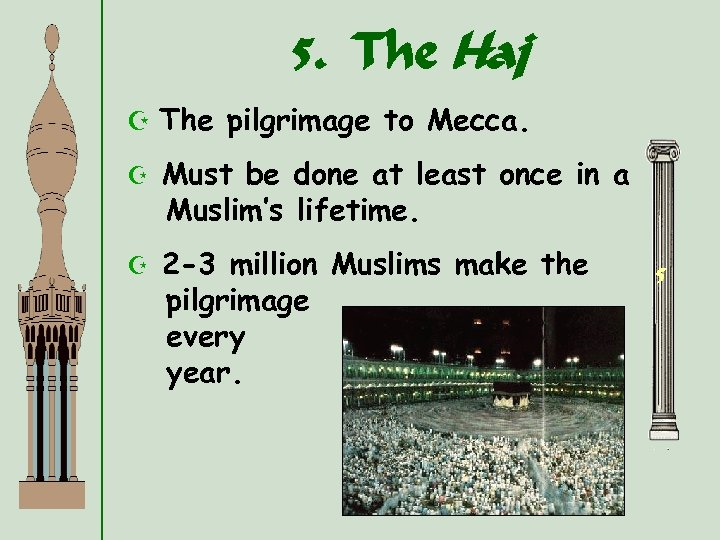 5. The Haj Z The pilgrimage to Mecca. Z Must be done at least