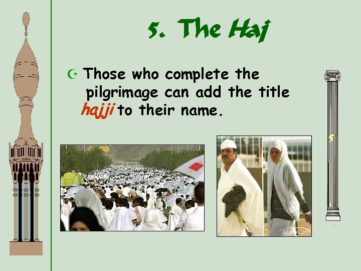 5. The Haj Z Those who complete the pilgrimage can add the title hajji
