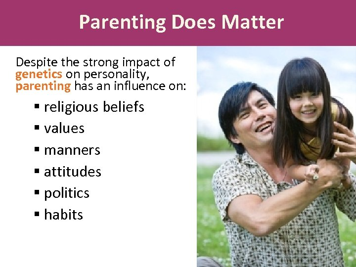 Parenting Does Matter Despite the strong impact of genetics on personality, parenting has an