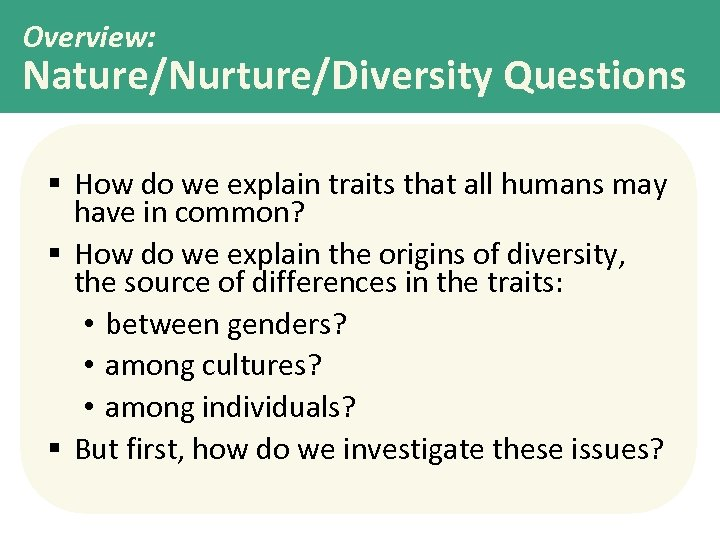 Overview: Nature/Nurture/Diversity Questions § How do we explain traits that all humans may have