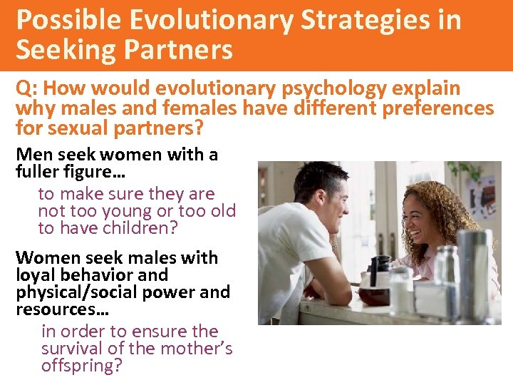 Possible Evolutionary Strategies in Seeking Partners Q: How would evolutionary psychology explain why males