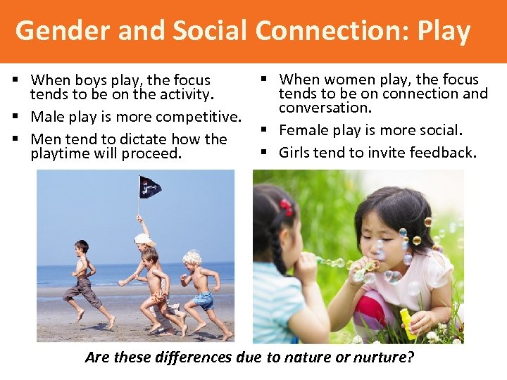 Gender and Social Connection: Play § When boys play, the focus tends to be