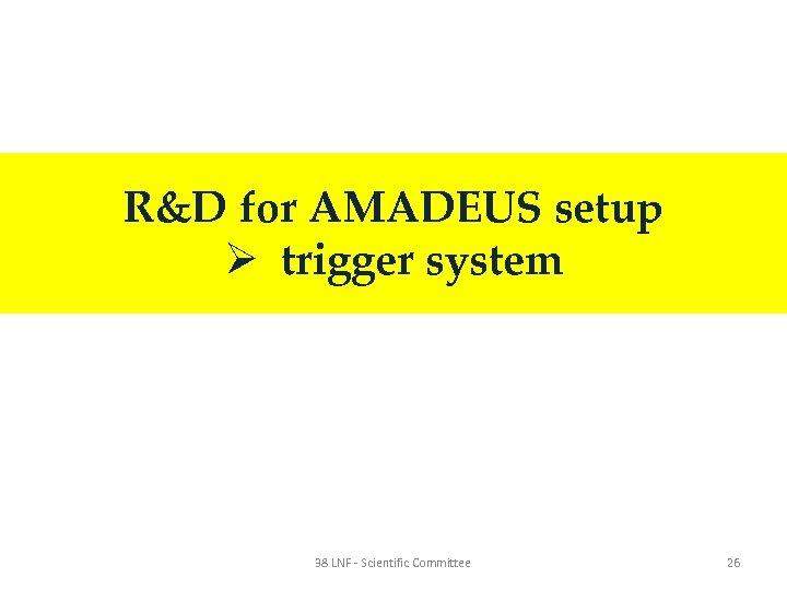 R&D for AMADEUS setup Ø trigger system 38 LNF - Scientific Committee 26