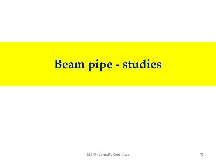 Beam pipe - studies 38 LNF - Scientific Committee 40