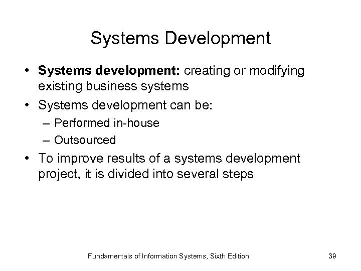 Systems Development • Systems development: creating or modifying existing business systems • Systems development