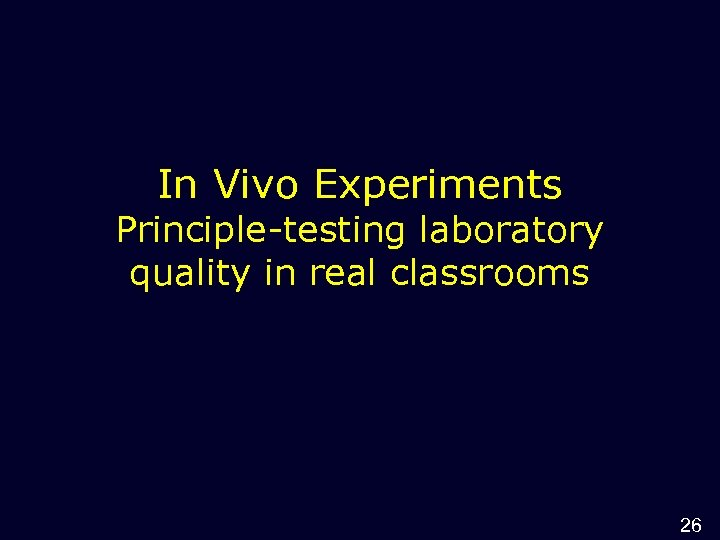 In Vivo Experiments Principle-testing laboratory quality in real classrooms 26