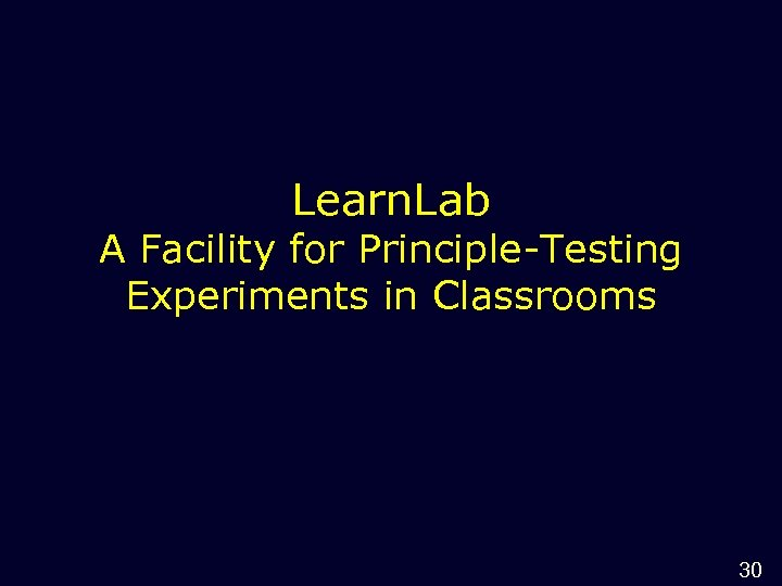 Learn. Lab A Facility for Principle-Testing Experiments in Classrooms 30