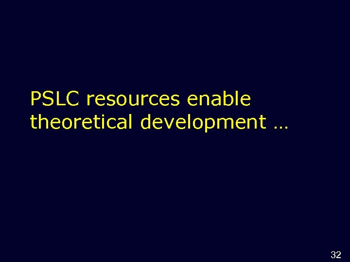 PSLC resources enable theoretical development … 32