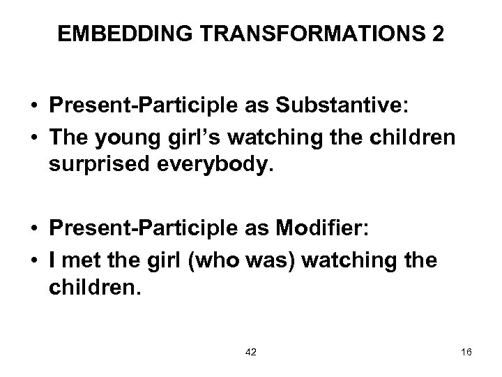 EMBEDDING TRANSFORMATIONS 2 • Present-Participle as Substantive: • The young girl's watching the children