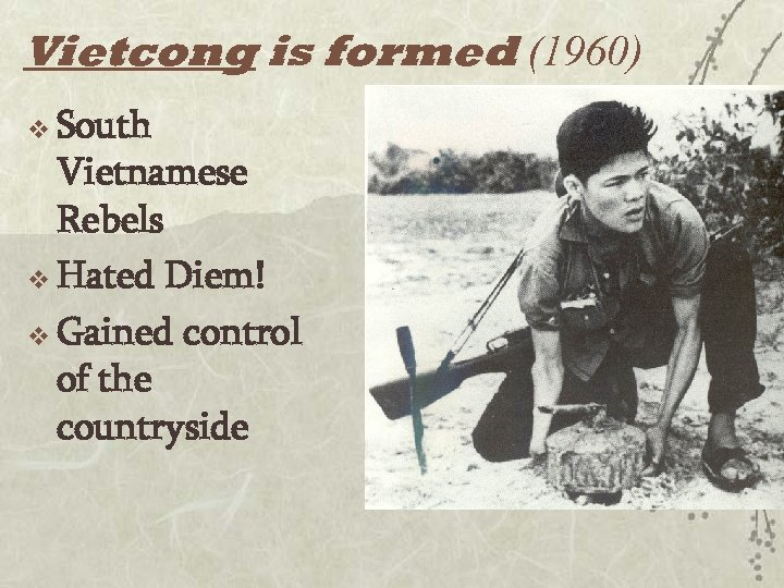 Vietcong is formed (1960) v South Vietnamese Rebels v Hated Diem! v Gained control