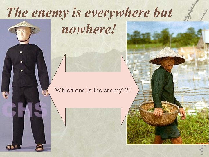 The enemy is everywhere but nowhere! Which one is the enemy? ? ?