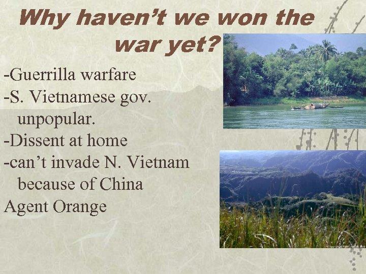 Why haven't we won the war yet? -Guerrilla warfare -S. Vietnamese gov. unpopular. -Dissent