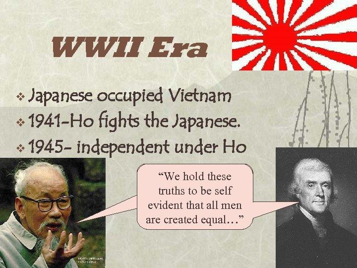 WWII Era v Japanese occupied Vietnam v 1941 -Ho fights the Japanese. v 1945