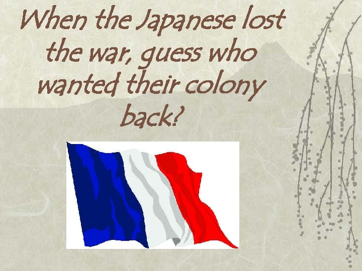 When the Japanese lost the war, guess who wanted their colony back?