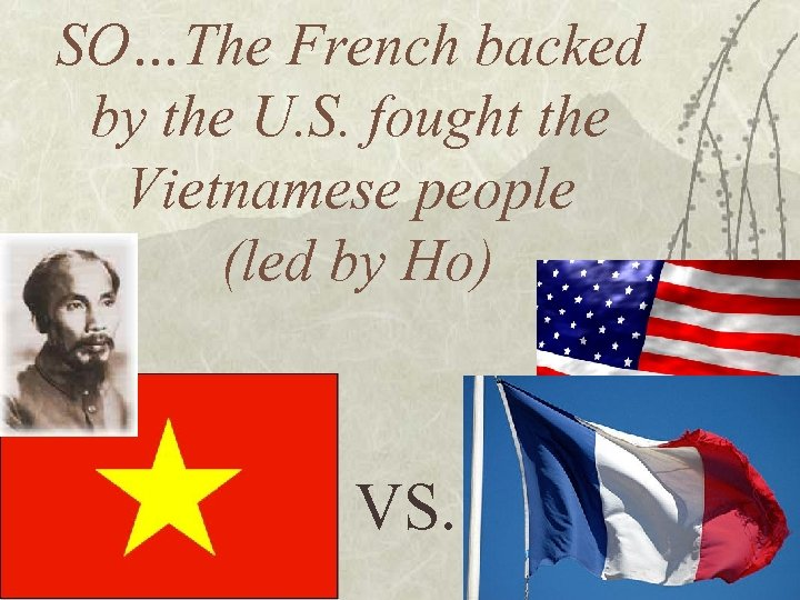 SO…The French backed by the U. S. fought the Vietnamese people (led by Ho)