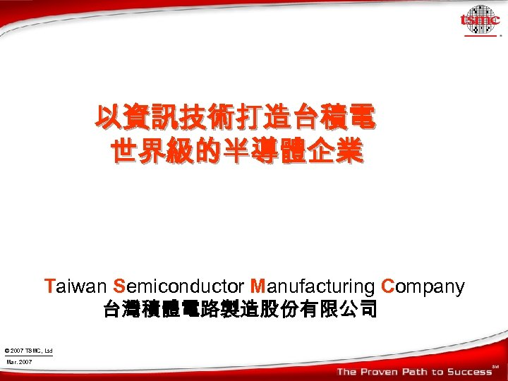 以資訊技術打造台積電 世界級的半導體企業 Taiwan Semiconductor Manufacturing Company 台灣積體電路製造股份有限公司 © 2007 TSMC, Ltd Mar. 2007