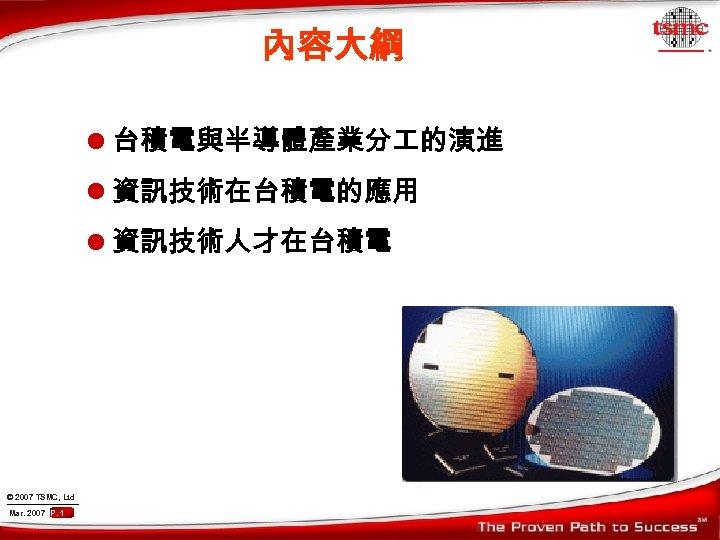 內容大綱 l 台積電與半導體產業分 的演進 l 資訊技術在台積電的應用 l 資訊技術人才在台積電 © 2007 TSMC, Ltd Mar. 2007