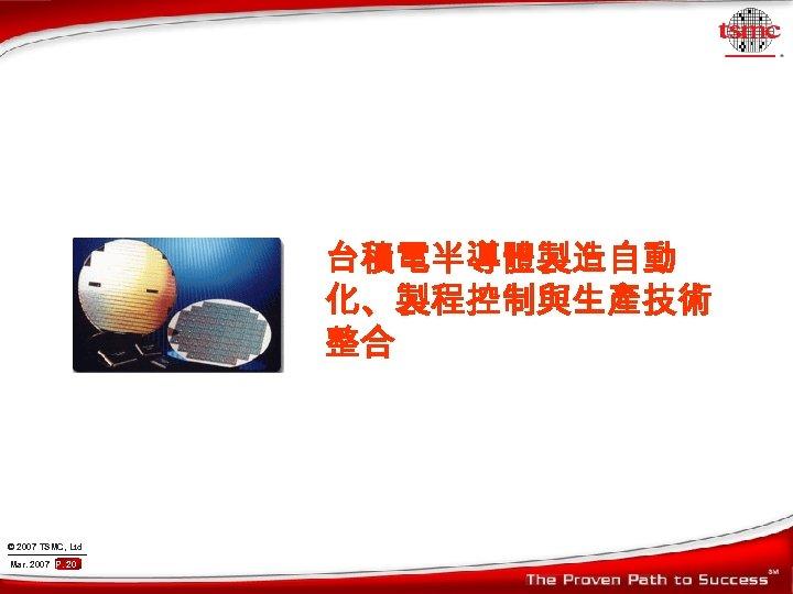 台積電半導體製造自動 化、製程控制與生產技術 整合 © 2007 TSMC, Ltd Mar. 2007 P. 20
