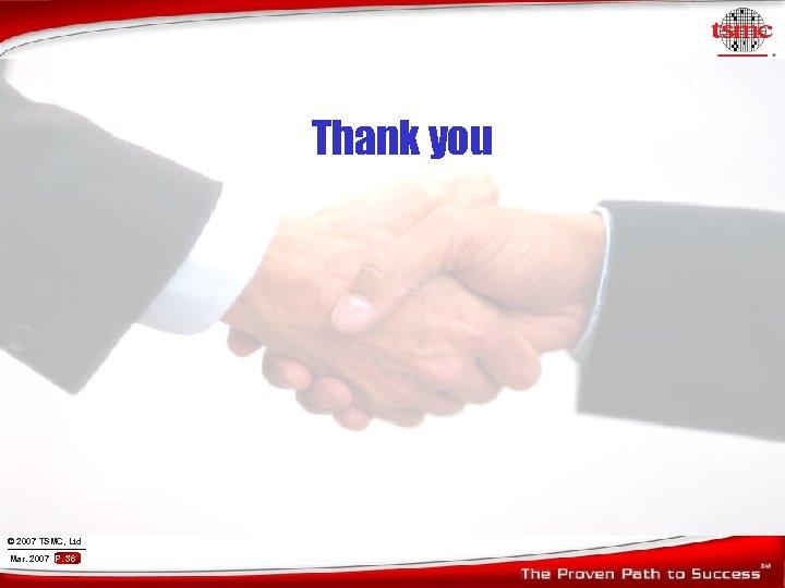 Thank you © 2007 TSMC, Ltd Mar. 2007 P. 36