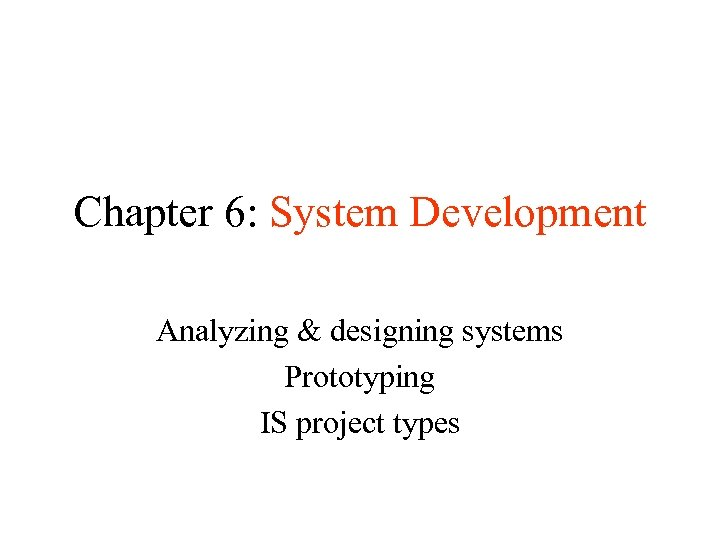 Chapter 6: System Development Analyzing & designing systems Prototyping IS project types