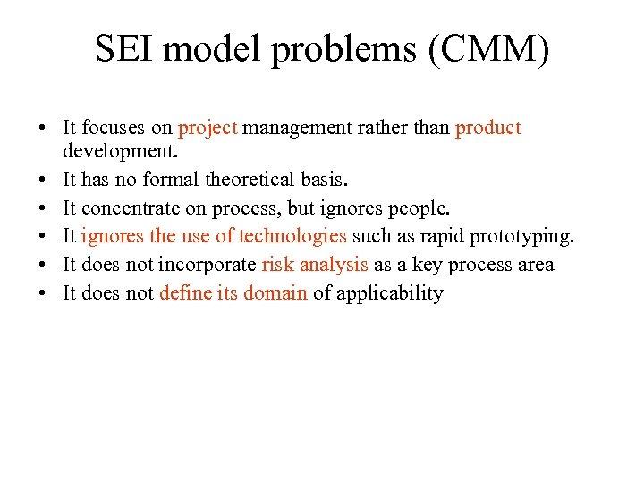 SEI model problems (CMM) • It focuses on project management rather than product development.