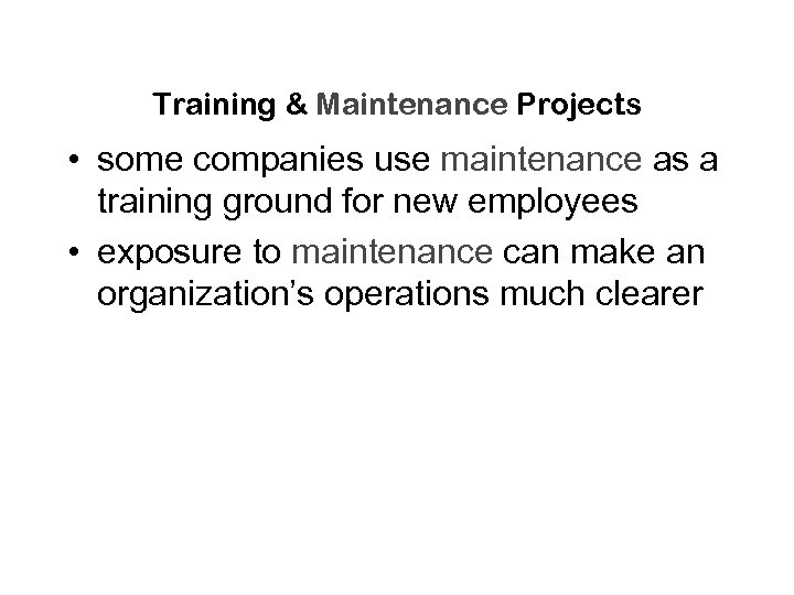 Training & Maintenance Projects • some companies use maintenance as a training ground for