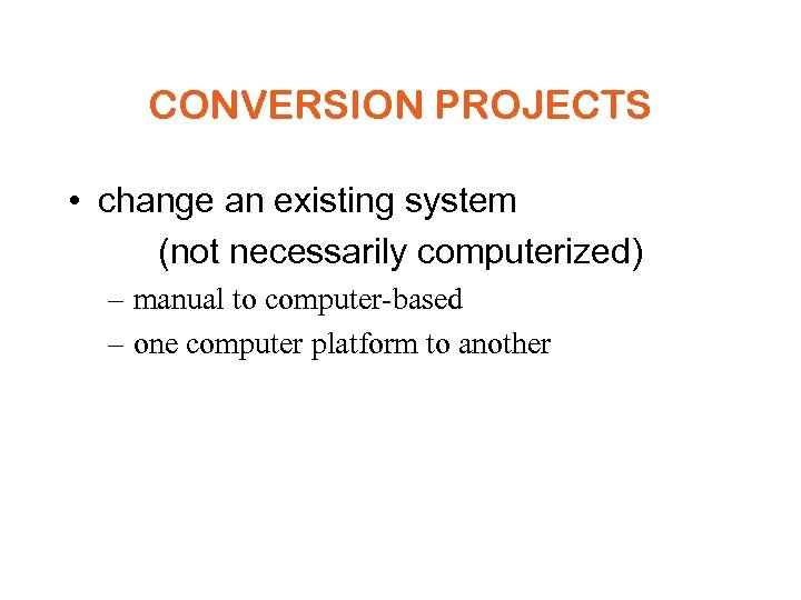 CONVERSION PROJECTS • change an existing system (not necessarily computerized) – manual to computer-based