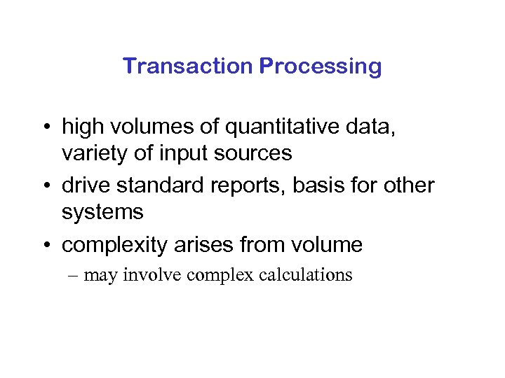 Transaction Processing • high volumes of quantitative data, variety of input sources • drive