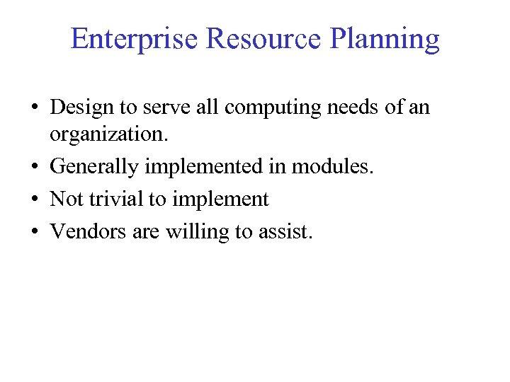Enterprise Resource Planning • Design to serve all computing needs of an organization. •