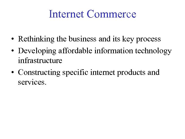 Internet Commerce • Rethinking the business and its key process • Developing affordable information