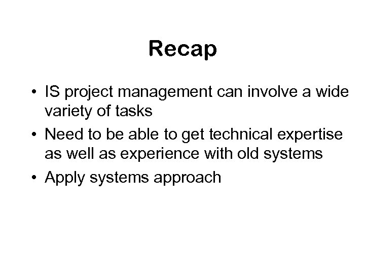 Recap • IS project management can involve a wide variety of tasks • Need
