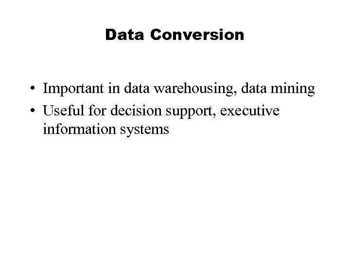 Data Conversion • Important in data warehousing, data mining • Useful for decision support,