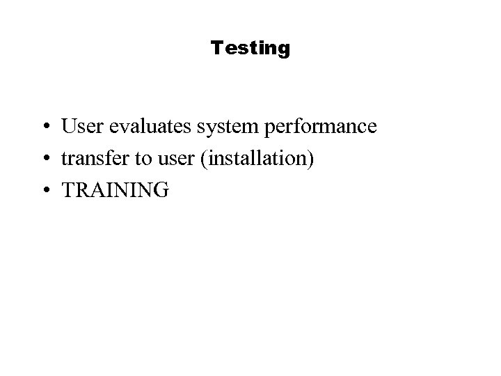 Testing • User evaluates system performance • transfer to user (installation) • TRAINING
