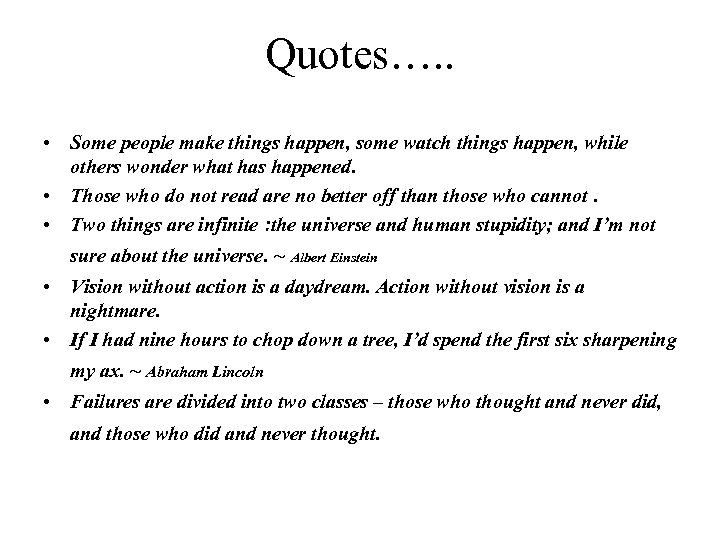 Quotes…. . • Some people make things happen, some watch things happen, while others