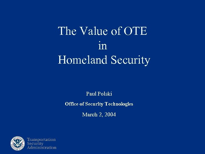 The Value of OTE in Homeland Security Paul Polski Office of Security Technologies March