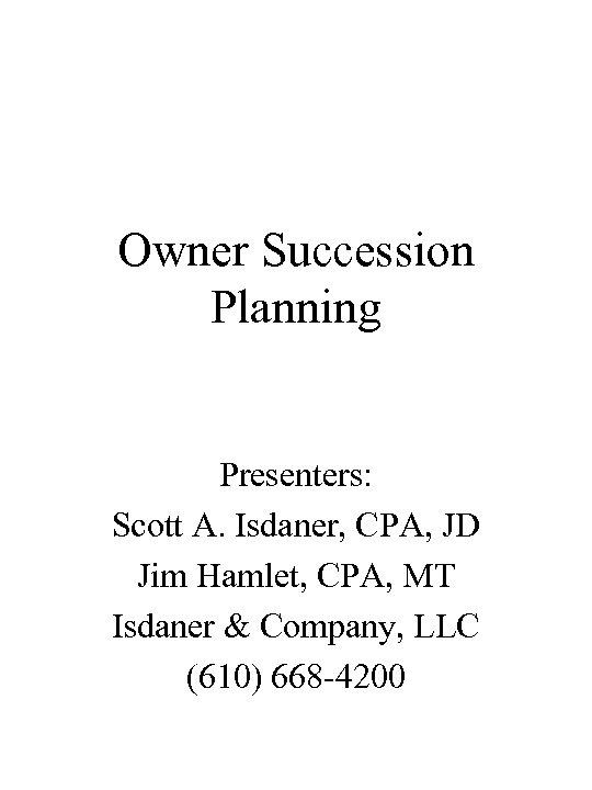 Owner Succession Planning Presenters: Scott A. Isdaner, CPA, JD Jim Hamlet, CPA, MT Isdaner