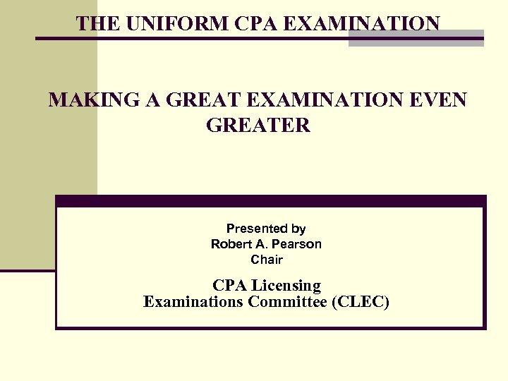 THE UNIFORM CPA EXAMINATION MAKING A GREAT EXAMINATION EVEN GREATER Presented by Robert A.
