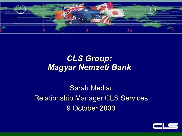 CLS Group: Magyar Nemzeti Bank Sarah Medlar Relationship Manager CLS Services 9 October 2003