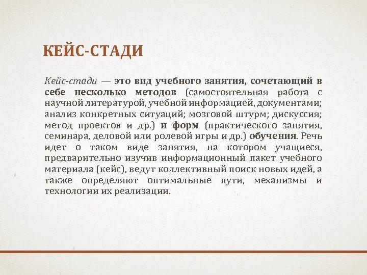 КЕЙС-СТАДИ Кейс-стади — это вид учебного занятия, сочетающий в себе несколько методов (самостоятельная работа