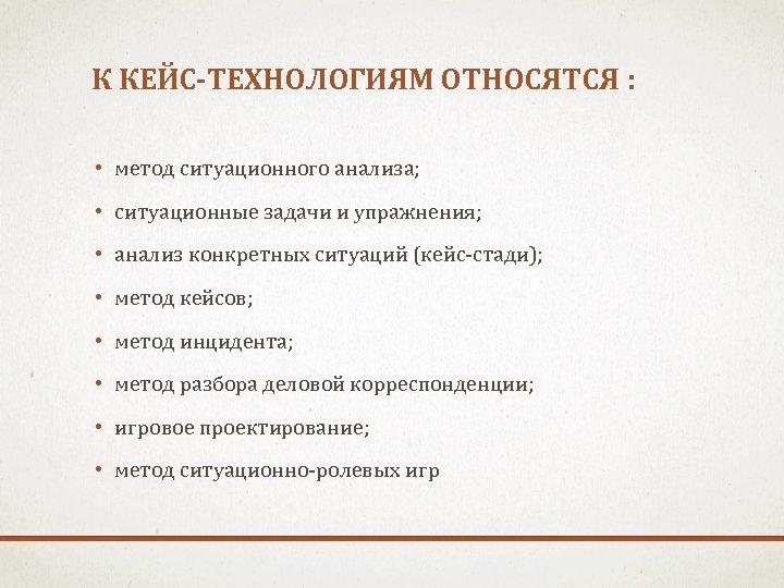 К КЕЙС-ТЕХНОЛОГИЯМ ОТНОСЯТСЯ : • метод ситуационного анализа; • ситуационные задачи и упражнения; •